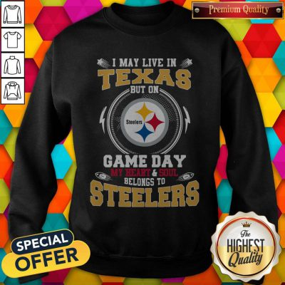 I May Live In Texas But On Game Day My Heart And Soul Belongs To Steelers Sweatshirt