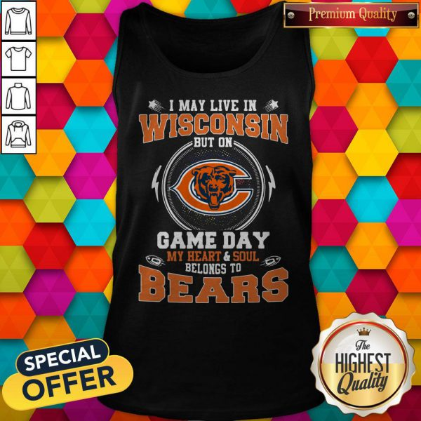 I May Live In Wisconsin But On Game Day My Heart And Soul Belong To Bears Tank Top