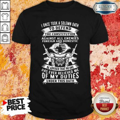 I Once Took A Solemn Oath To Defend The Constitution Against All Enemies Foreign And Domestic Shirt