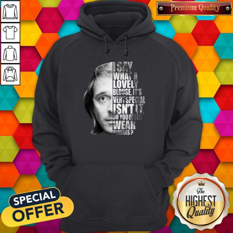 I Say What A Lovely Blouse It's Very Special Isn't It Do You Often Wear Blouses Hoodie