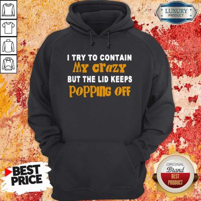 I Try To Contain My Crazy But The Lid Keeps Popping Off Hoodie