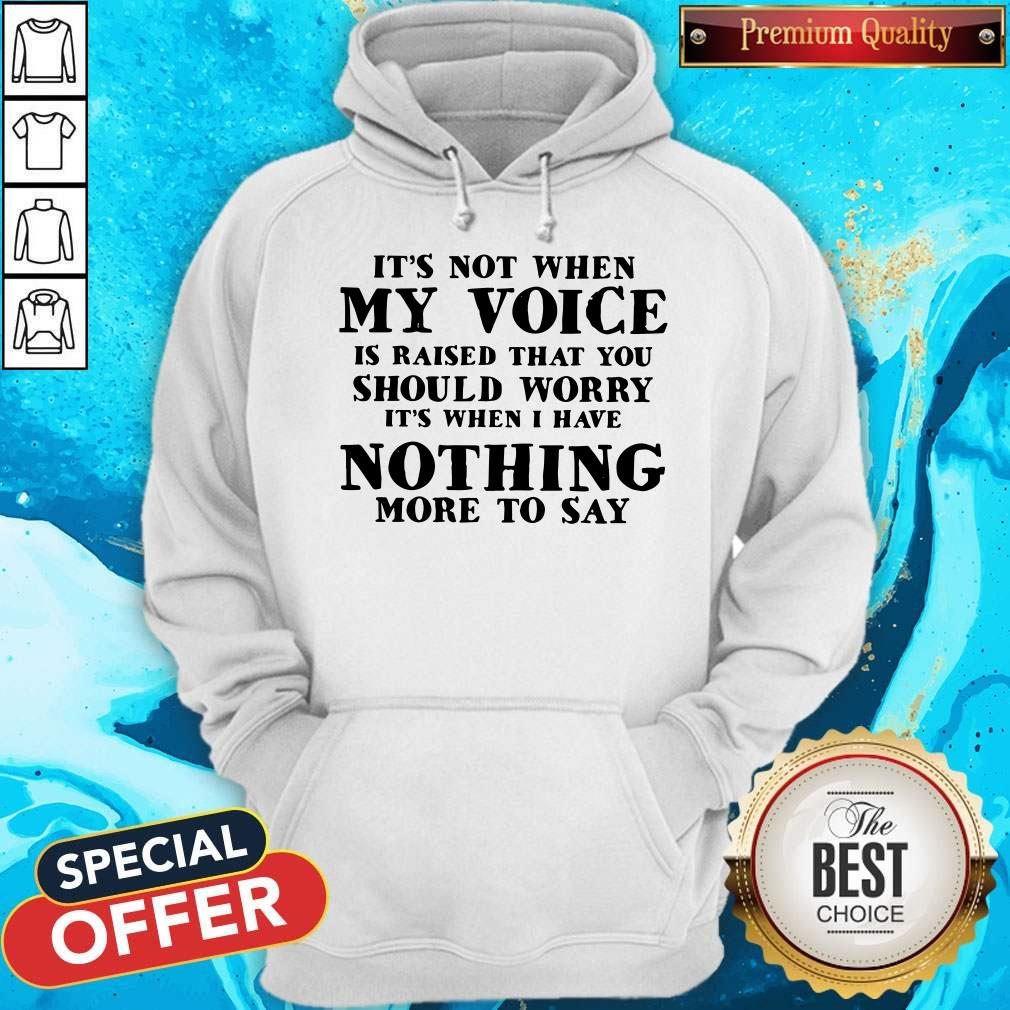 It's Not When My Voice Is Raised That You Should Worry It's When I Have Nothing More To Say Hoodie