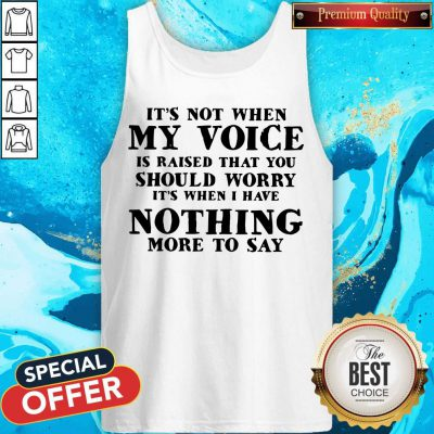It's Not When My Voice Is Raised That You Should Worry It's When I Have Nothing More To Say Tank Top