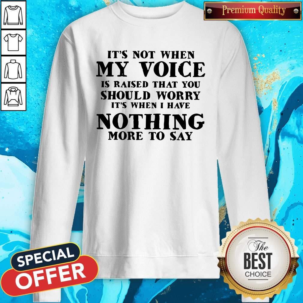 It's Not When My Voice Is Raised That You Should Worry It's When I Have Nothing More To Say Sweatshirt