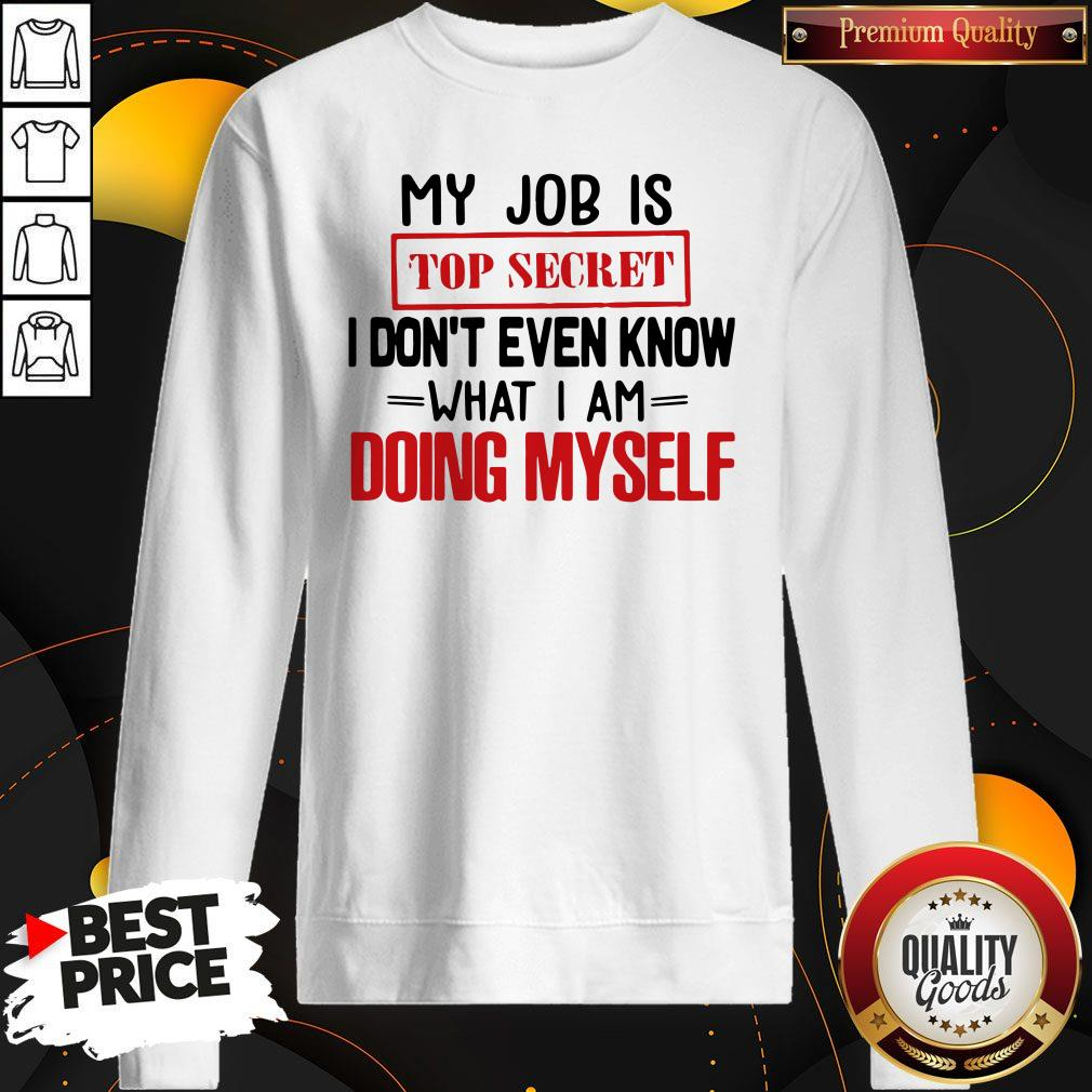 My Job Is Top Secret I Don't Even Know What I Am Doing Myself Sweatshirt