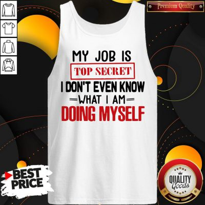 My Job Is Top Secret I Don't Even Know What I Am Doing Myself Tank Top