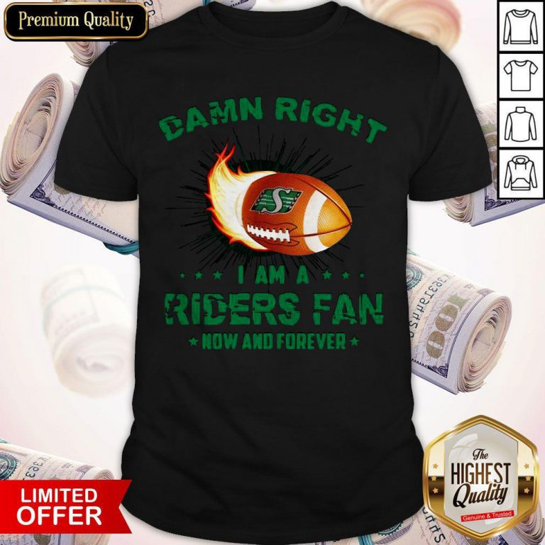 Nice Damn Right I Am A Riders Fan Now And Forever Shirt
