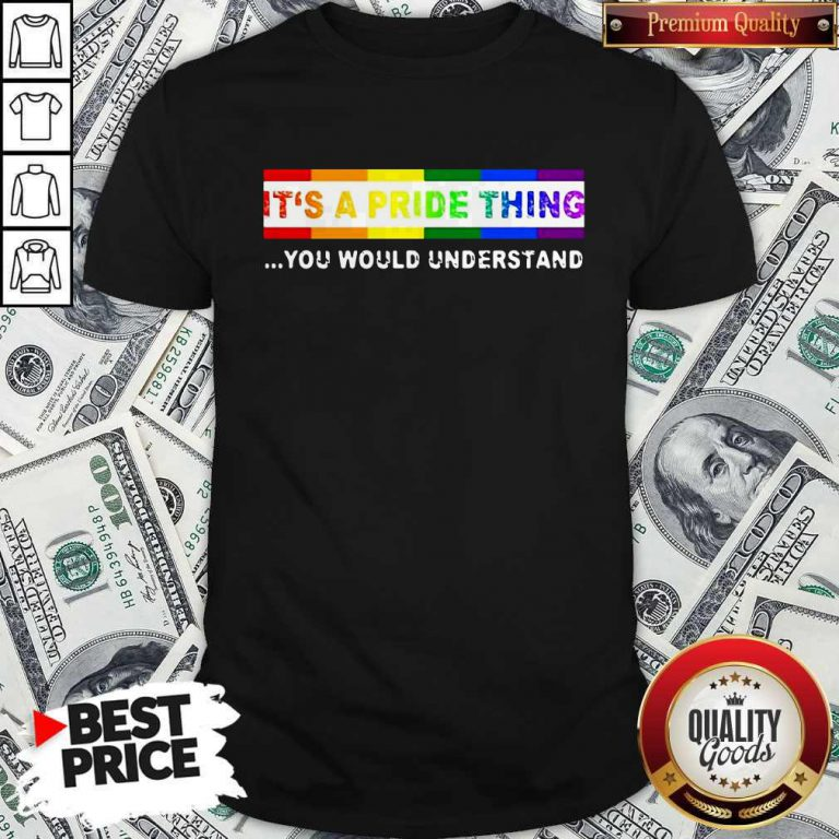 Nice LGBT It's A PRIDE Thing You Would Understand Shirt