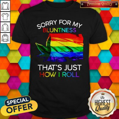 Nice Weed Tent Sorry For My Bluntness That's Just How I Roll Shirt