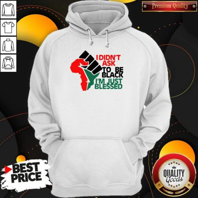 Official I Didn't Ask To Be Black I'm Just Blessed Hoodie