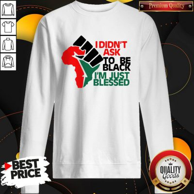 Official I Didn't Ask To Be Black I'm Just Blessed Sweatshirt