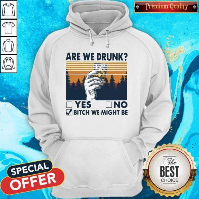 Premium Are We Drunk Yes No Bitch We Might Be Vintage Hoodie