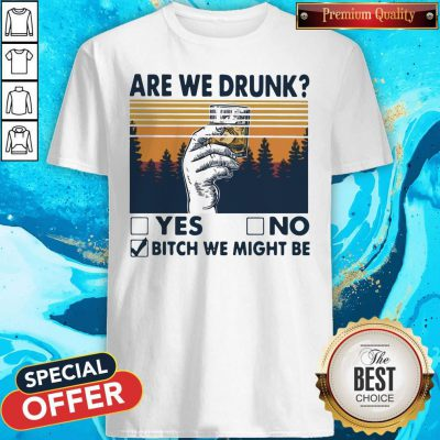 Premium Are We Drunk Yes No Bitch We Might Be Vintage Shirt