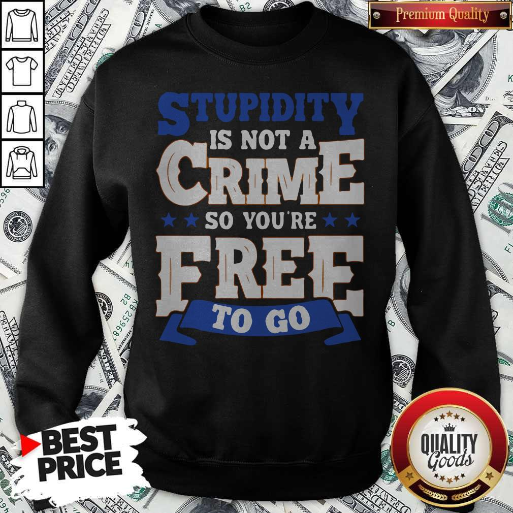 Premium Stupidity Is Not A Crime So You're Free To Go Sweatshirt