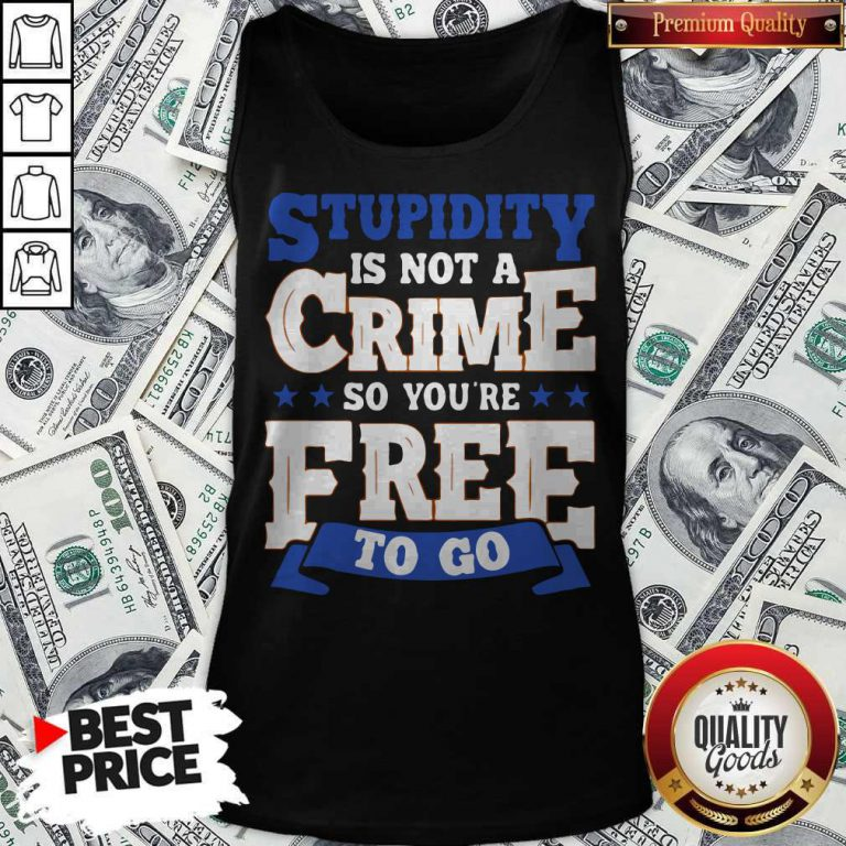 Premium Stupidity Is Not A Crime So You're Free To Go Tank Top