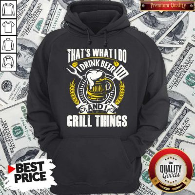 Premium That's What I Do I Drink Beer And I Grill Things Hoodie