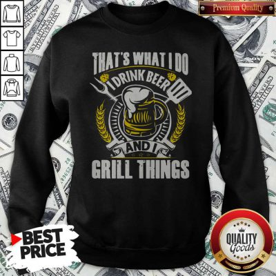 Premium That's What I Do I Drink Beer And I Grill Things Sweatshirt