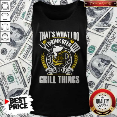 Premium That's What I Do I Drink Beer And I Grill Things Tank Top