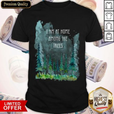 Pretty I Am At Home Among The Trees Shirt