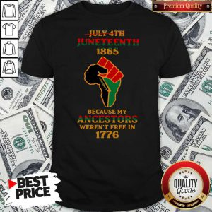 Strong Hand July 4th Juneteeth 1865 Because My Ancestors Weren't Free In 1776 Shirt