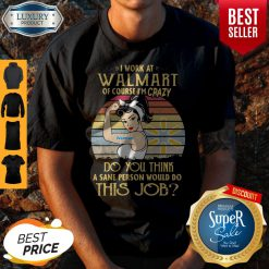 Strong Woman I Work At Walmart Of Course I'm Crazy Do You Think A Sane Person Would Do This Job Vintage Shirt