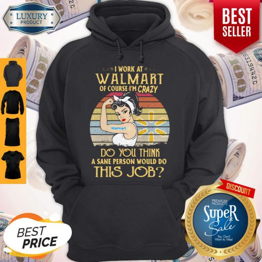 Strong Woman I Work At Walmart Of Course I'm Crazy Do You Think A Sane Person Would Do This Job Vintage Hoodie