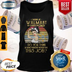 Strong Woman I Work At Walmart Of Course I'm Crazy Do You Think A Sane Person Would Do This Job Vintage Tank Top
