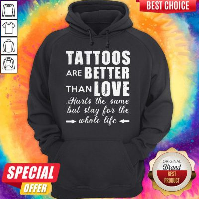 Tattoos Are Better Than Love Hurts The Same But Stay For The Whole Life Hoodie
