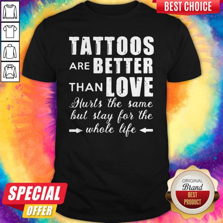 Tattoos Are Better Than Love Hurts The Same But Stay For The Whole Life Shirt