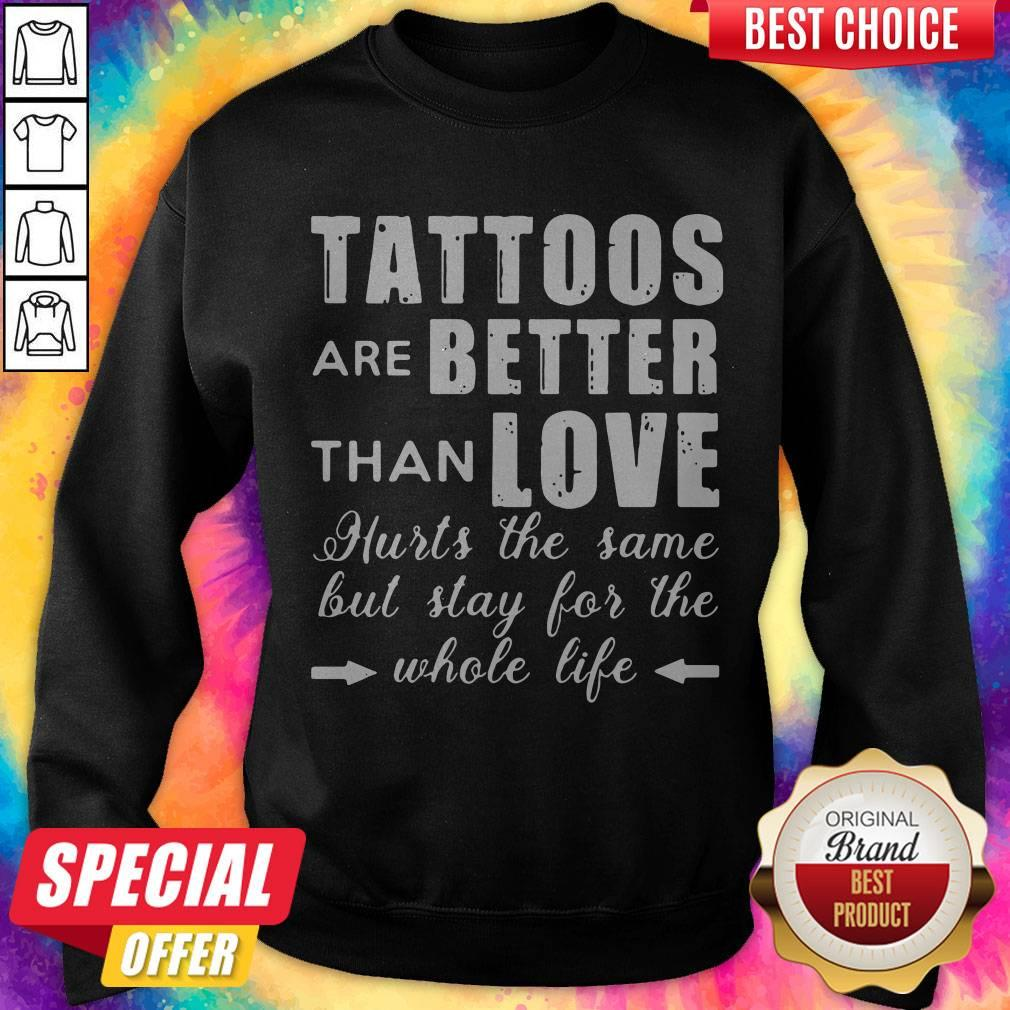 Tattoos Are Better Than Love Hurts The Same But Stay For The Whole Life Sweatshirt