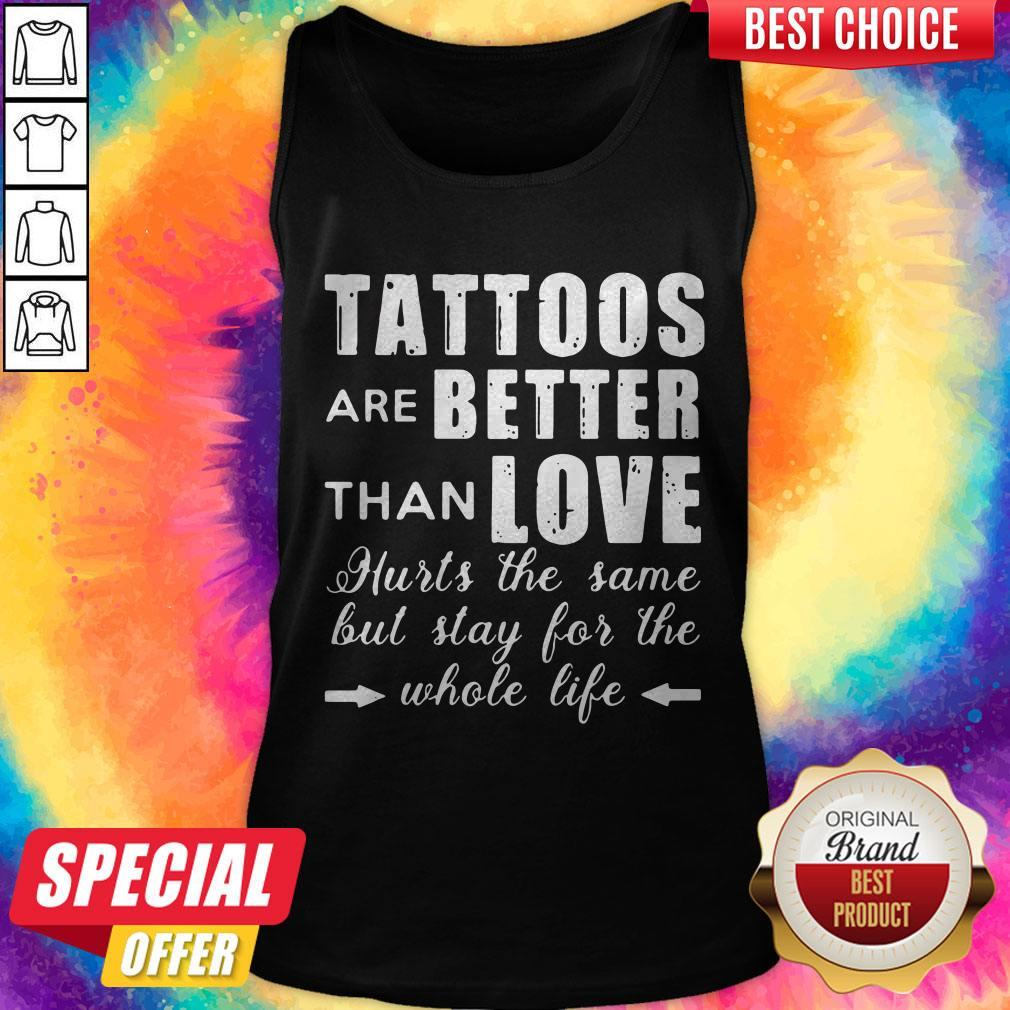Tattoos Are Better Than Love Hurts The Same But Stay For The Whole Life Tank Top