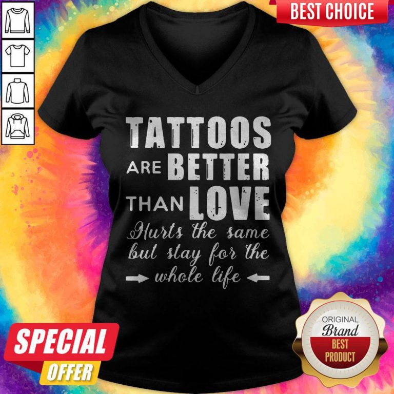 Tattoos Are Better Than Love Hurts The Same But Stay For The Whole Life V-neck
