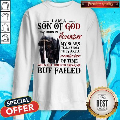 Templar Knight I Am Son Of God I Was Born In November My Scars Tell A Story They Are A Reminder Of Time When Life Tried To Break Me But Failed Sweatshirt