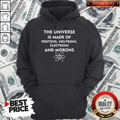 The Universe Is Made Of Protons Neutrons Electrons And Morons Hoodie