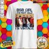 Top BSB Girl I'm Not Old I'm Vintage Shirt