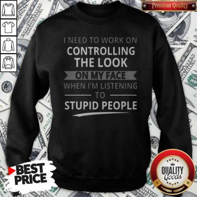 Top I Need To Work On Controlling The Look On My Face Sweatshirt