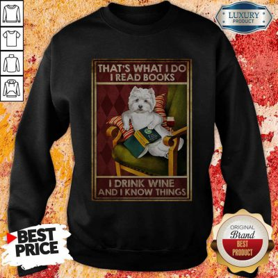 Westie That's What I Do I Read Books I Drink Wine And I Know Things Sweatshirt