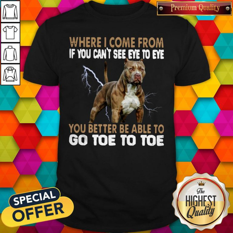 Where I Come From If You Can't See Eye To Eye You Better Be Able To Go Toe To Toe Shirt