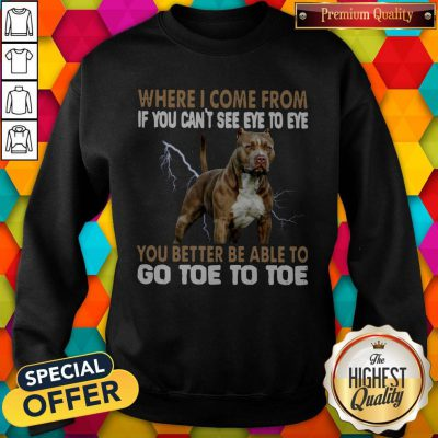 Where I Come From If You Can't See Eye To Eye You Better Be Able To Go Toe To Toe Sweatshirt