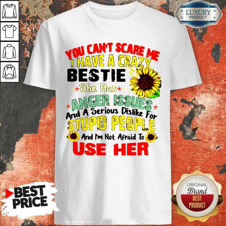 You Can't Scare Me I Have A Crazy Bestie She Has Anger Issues And A Serious Dislike For Stupid People Shirt