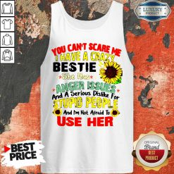 You Can't Scare Me I Have A Crazy Bestie She Has Anger Issues And A Serious Dislike For Stupid People Tank Top