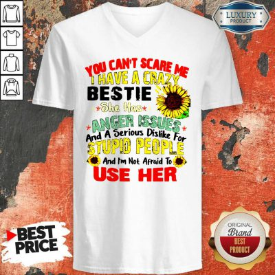 You Can't Scare Me I Have A Crazy Bestie She Has Anger Issues And A Serious Dislike For Stupid People V-neck
