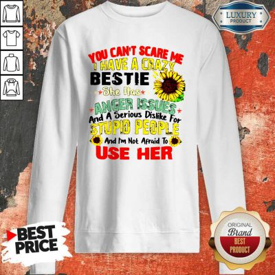 You Can't Scare Me I Have A Crazy Bestie She Has Anger Issues And A Serious Dislike For Stupid People Sweatshirt