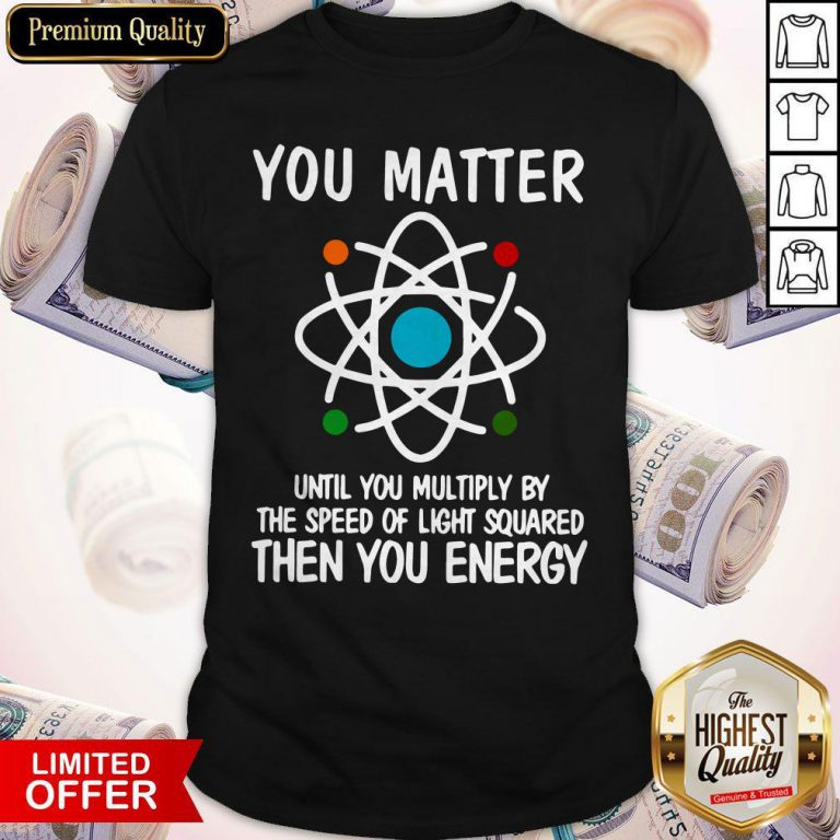 You Matter Until You Multiply By The Speed Of Light Squared Then You Energy Shirt