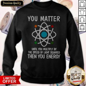 You Matter Until You Multiply By The Speed Of Light Squared Then You Energy Sweatshirt