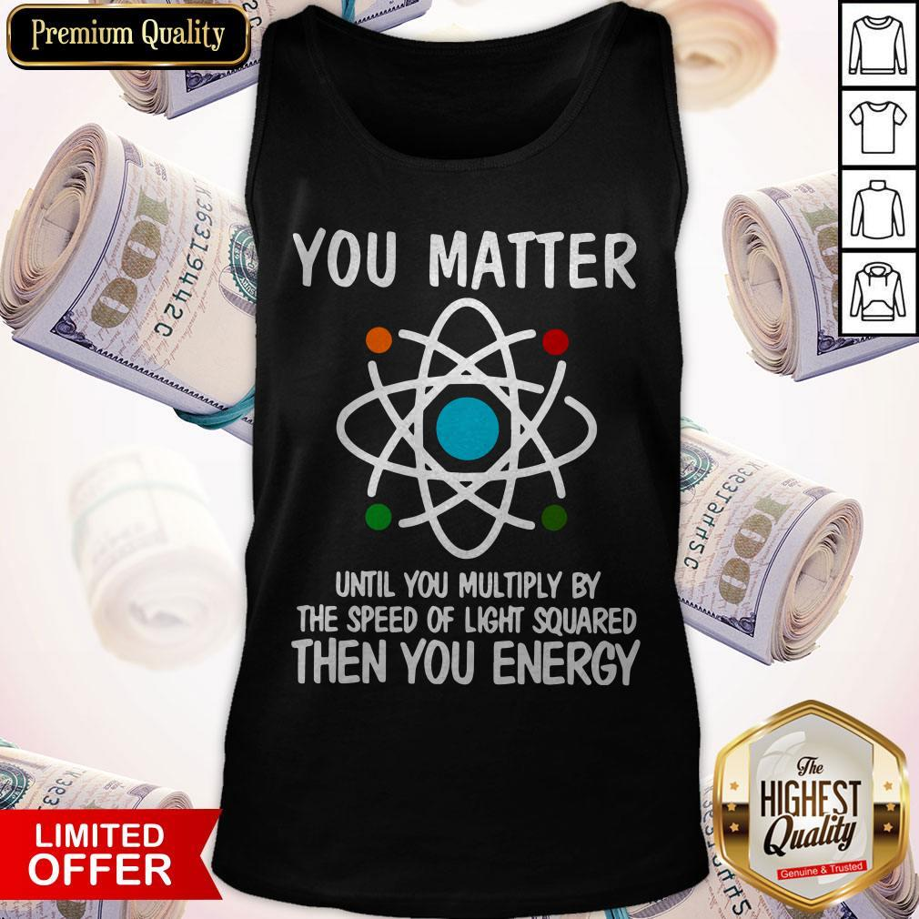 You Matter Until You Multiply By The Speed Of Light Squared Then You Energy Tank Top
