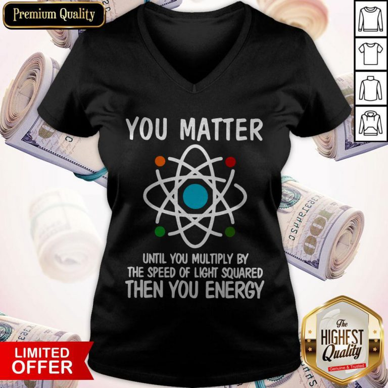 You Matter Until You Multiply By The Speed Of Light Squared Then You Energy V-neck