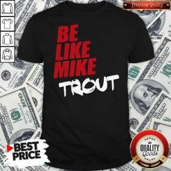 Awesome Be Like Mike Trout Unisex Shirt