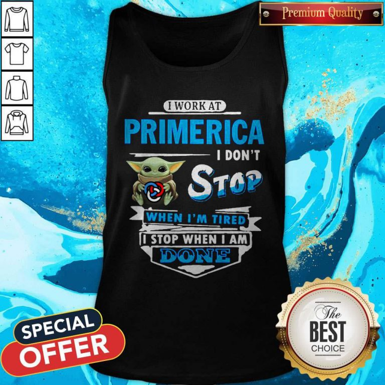 Baby Yoda Hug I Work At Primerica I Don't Stop When I'm Tired I Stop When I Am Done Tank Top