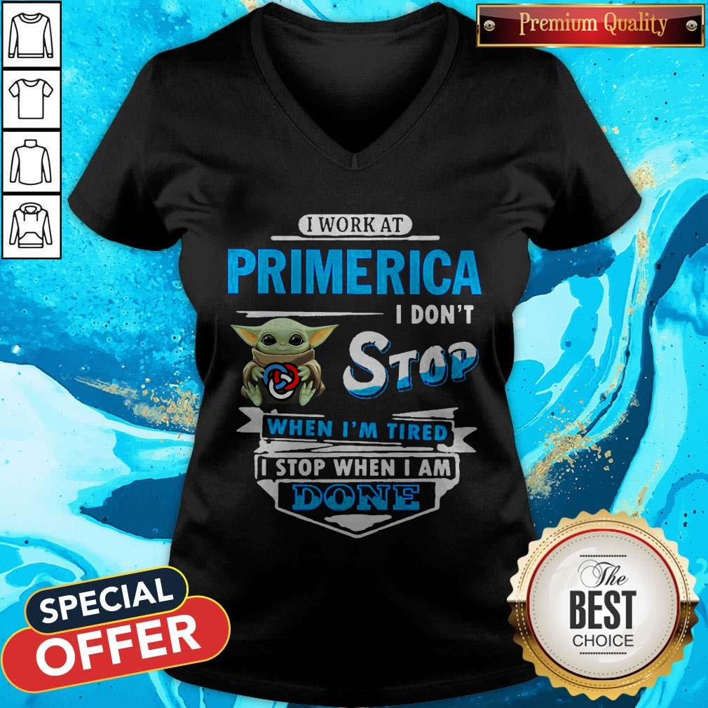 Baby Yoda Hug I Work At Primerica I Don't Stop When I'm Tired I Stop When I Am Done V-neck